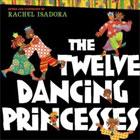 Twelve Dancing Princesses by Rachel Isadora